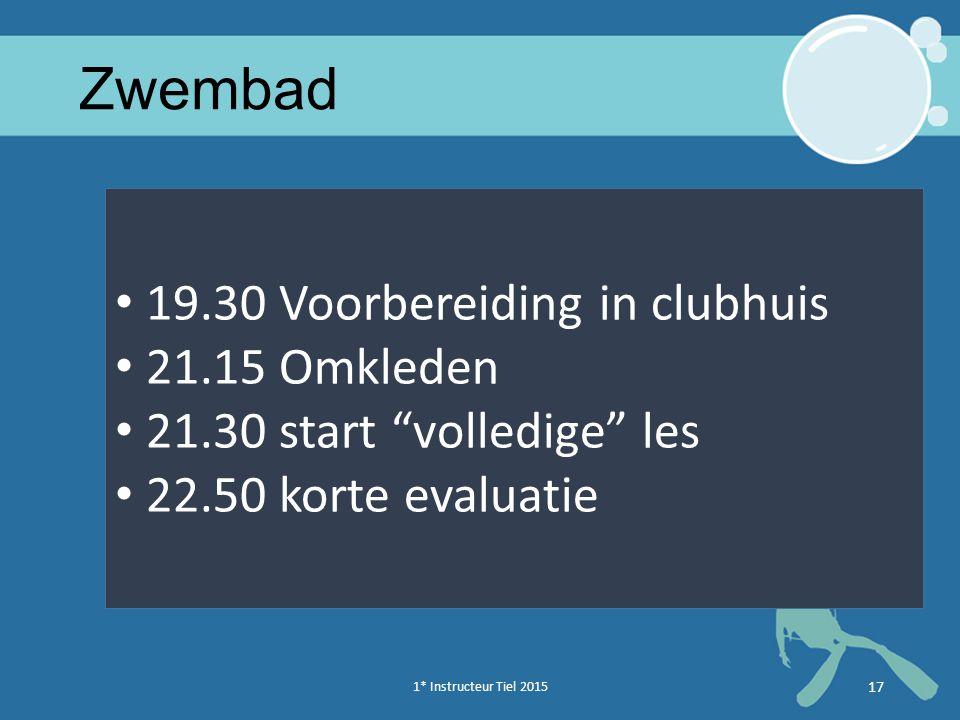 """1* Instructeur Tiel 2015 17 Zwembad 19.30 Voorbereiding in clubhuis 21.15 Omkleden 21.30 start """"volledige"""" les 22.50 korte evaluatie 171* Instructeur"""