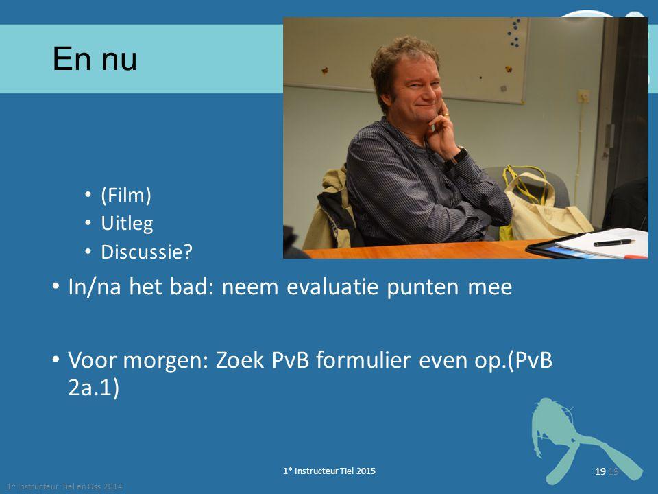1* Instructeur Tiel 2015 19 En nu (Film) Uitleg Discussie? In/na het bad: neem evaluatie punten mee Voor morgen: Zoek PvB formulier even op.(PvB 2a.1)