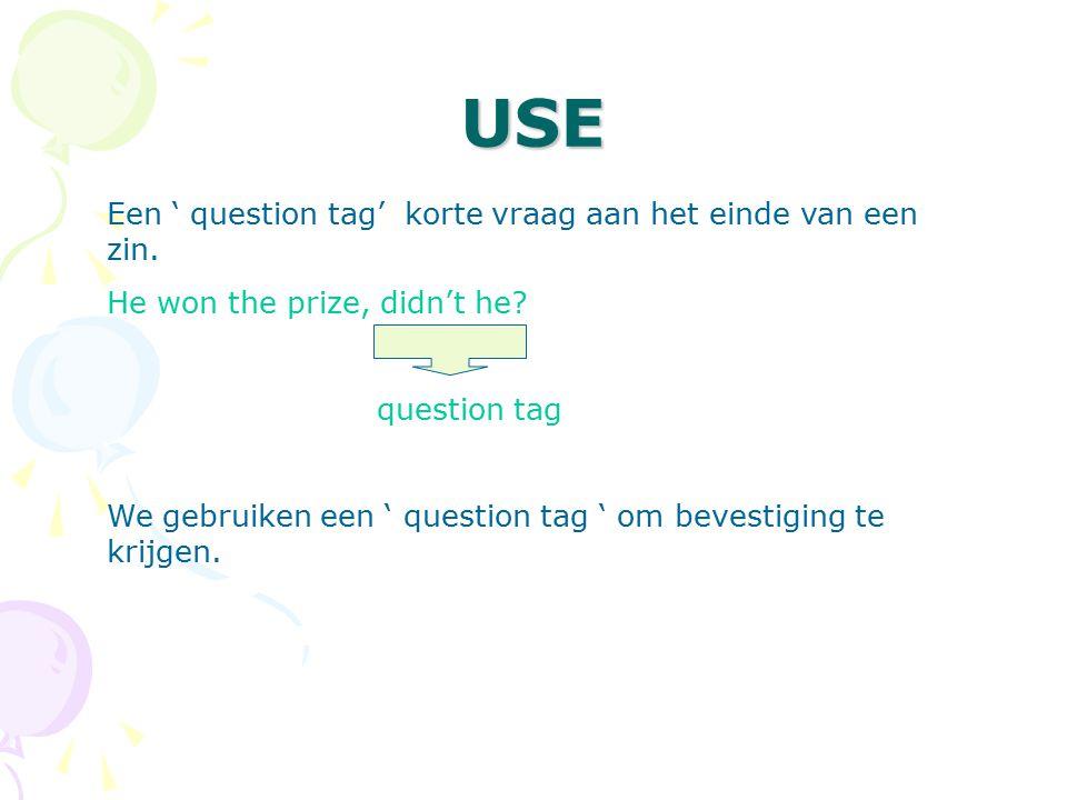 USE Een ' question tag' korte vraag aan het einde van een zin. He won the prize, didn't he? question tag We gebruiken een ' question tag ' om bevestig