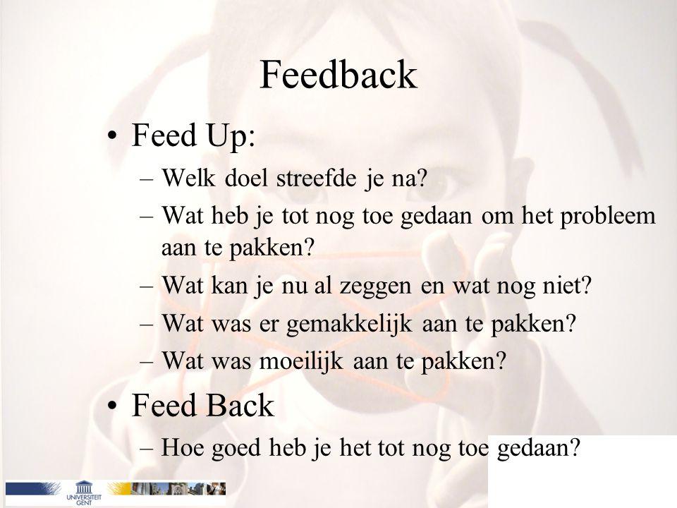 Feed Up: –Welk doel streefde je na? –Wat heb je tot nog toe gedaan om het probleem aan te pakken? –Wat kan je nu al zeggen en wat nog niet? –Wat was e