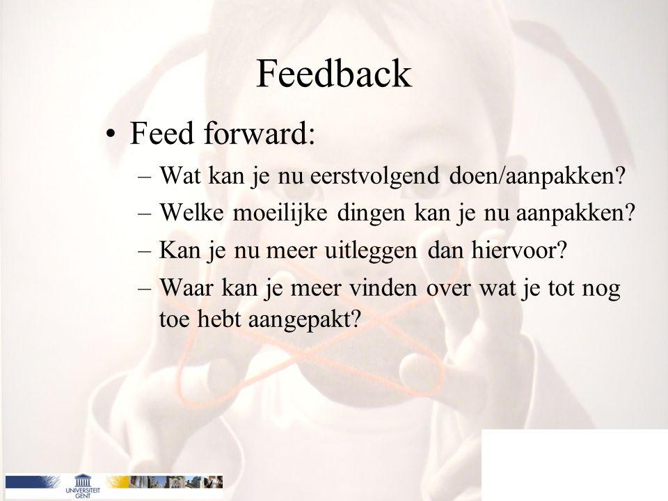 Feedback Feed forward: –Wat kan je nu eerstvolgend doen/aanpakken? –Welke moeilijke dingen kan je nu aanpakken? –Kan je nu meer uitleggen dan hiervoor