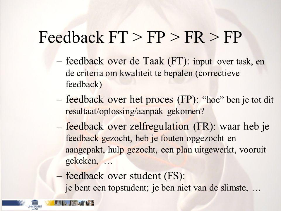 Feedback FT > FP > FR > FP –feedback over de Taak (FT): input over task, en de criteria om kwaliteit te bepalen (correctieve feedback) –feedback over