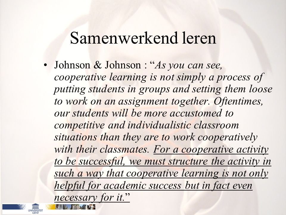 Samenwerkend leren Johnson & Johnson : As you can see, cooperative learning is not simply a process of putting students in groups and setting them loose to work on an assignment together.