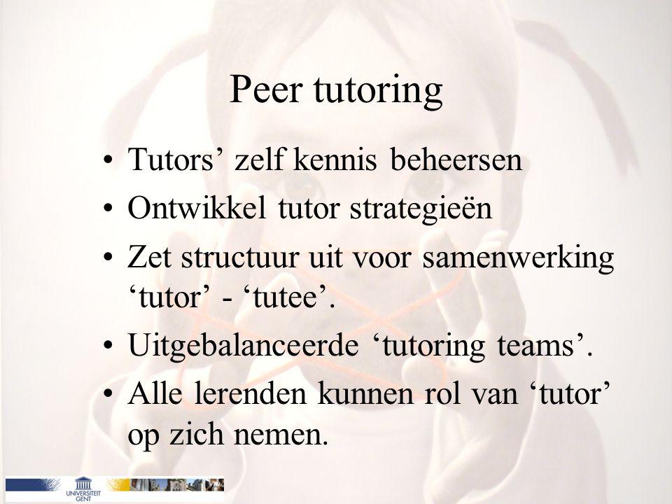 Peer tutoring Tutors' zelf kennis beheersen Ontwikkel tutor strategieën Zet structuur uit voor samenwerking 'tutor' - 'tutee'. Uitgebalanceerde 'tutor