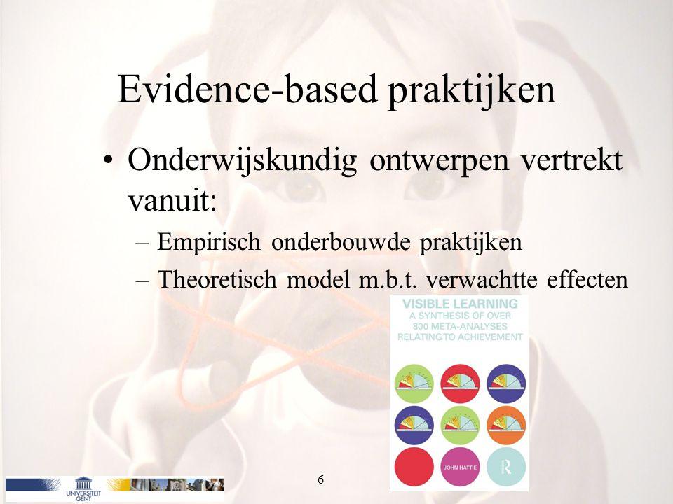 Evidence-based praktijken Onderwijskundig ontwerpen vertrekt vanuit: –Empirisch onderbouwde praktijken –Theoretisch model m.b.t. verwachtte effecten 6