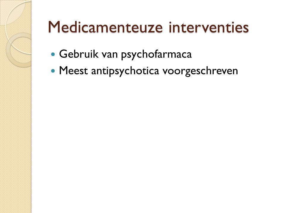 Medicamenteuze interventies Gebruik van psychofarmaca Meest antipsychotica voorgeschreven