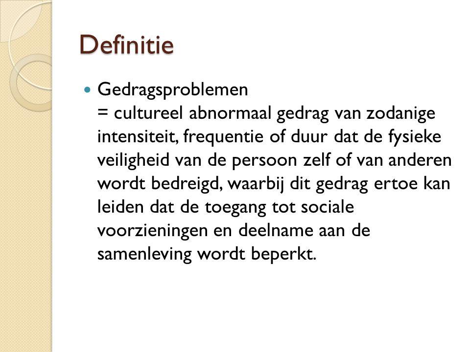 Definitie Gedragsproblemen = cultureel abnormaal gedrag van zodanige intensiteit, frequentie of duur dat de fysieke veiligheid van de persoon zelf of