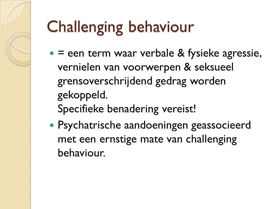 Challenging behaviour = een term waar verbale & fysieke agressie, vernielen van voorwerpen & seksueel grensoverschrijdend gedrag worden gekoppeld. Spe