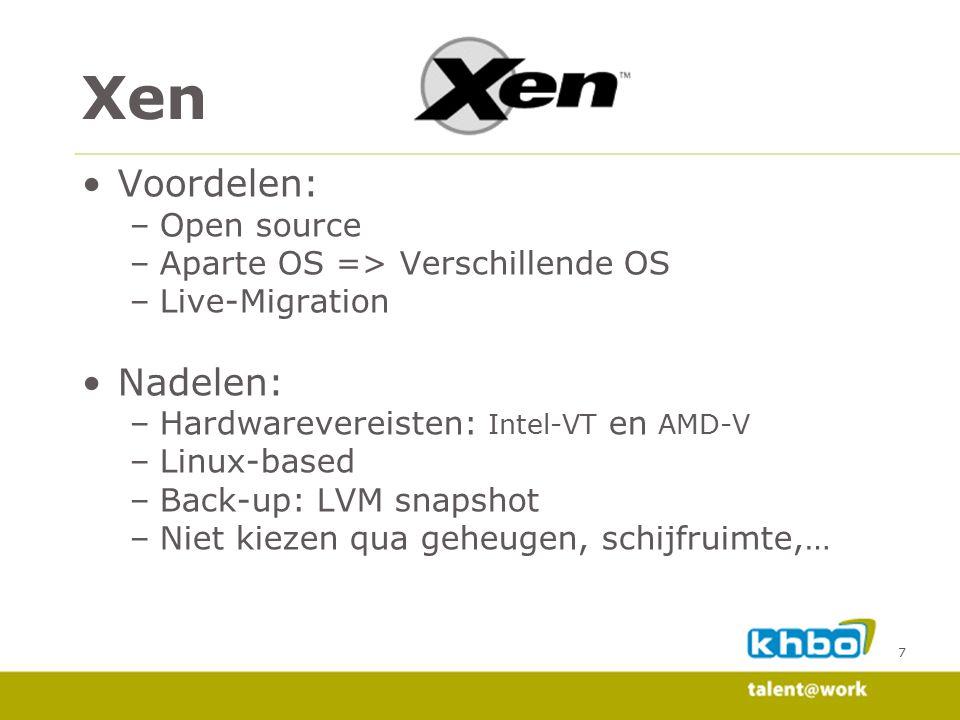 7 Voordelen: –Open source –Aparte OS => Verschillende OS –Live-Migration Nadelen: –Hardwarevereisten: Intel-VT en AMD-V –Linux-based –Back-up: LVM snapshot –Niet kiezen qua geheugen, schijfruimte,… Xen