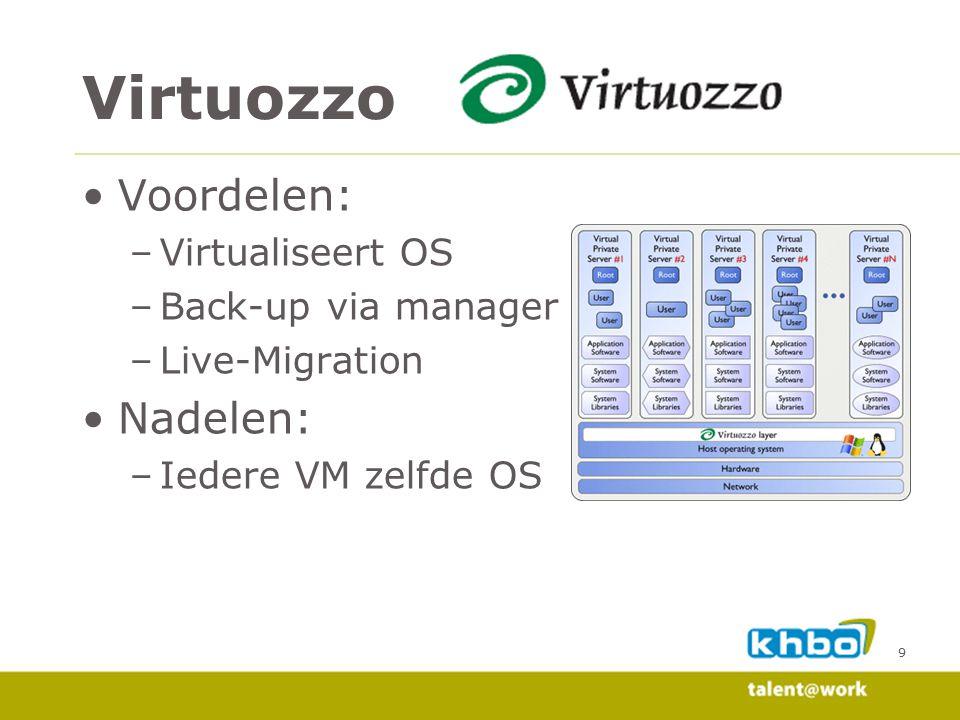 9 Voordelen: –Virtualiseert OS –Back-up via manager –Live-Migration Nadelen: –Iedere VM zelfde OS Virtuozzo
