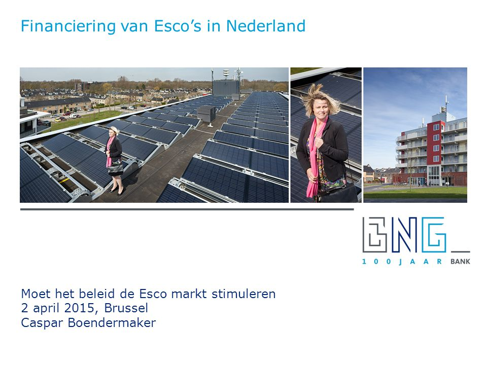 Moet het beleid de Esco markt stimuleren 2 april 2015, Brussel Caspar Boendermaker Financiering van Esco's in Nederland