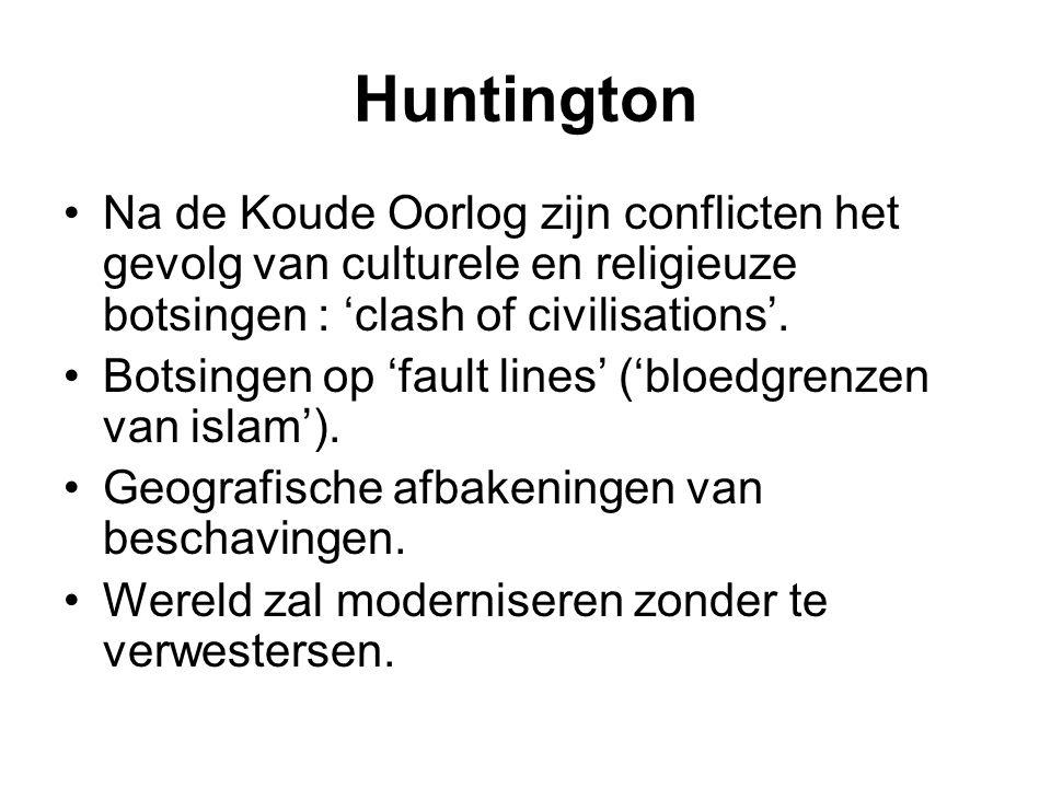 Huntington Na de Koude Oorlog zijn conflicten het gevolg van culturele en religieuze botsingen : 'clash of civilisations'. Botsingen op 'fault lines'