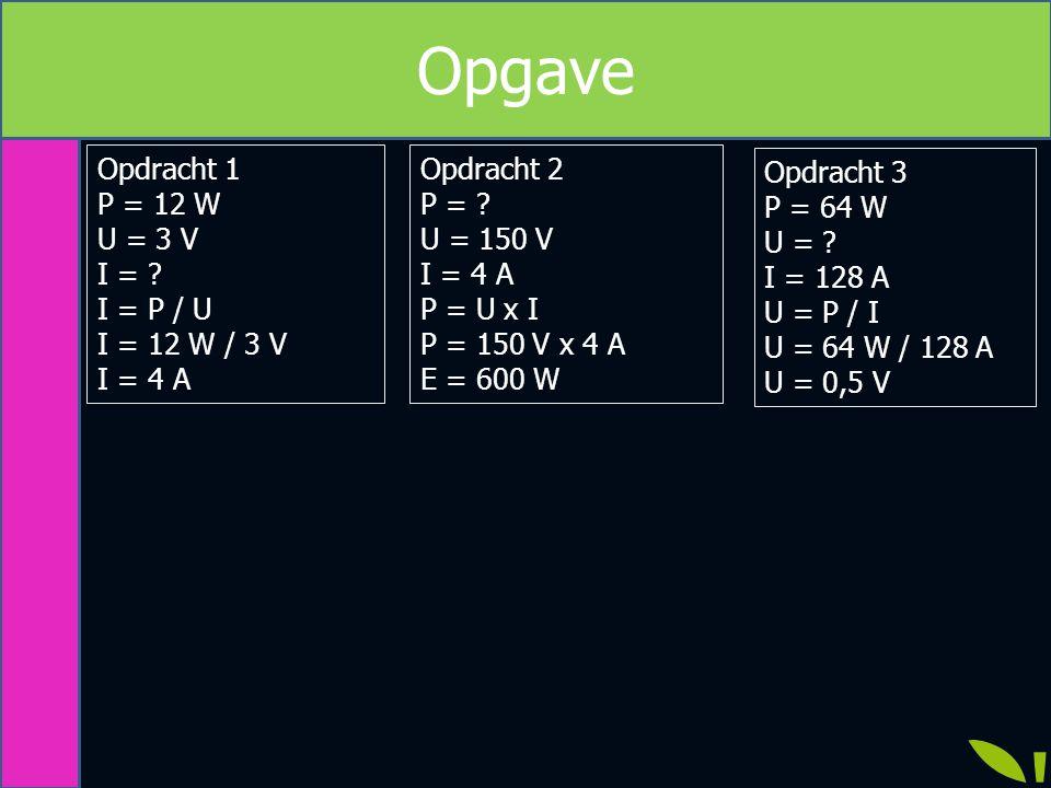 Opdracht 1 P = 12 W U = 3 V I = ? I = P / U I = 12 W / 3 V I = 4 A Opgave Opdracht 3 P = 64 W U = ? I = 128 A U = P / I U = 64 W / 128 A U = 0,5 V Opd