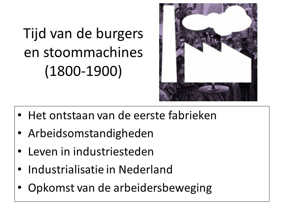 Tijd van de burgers en stoommachines (1800-1900) Het ontstaan van de eerste fabrieken Arbeidsomstandigheden Leven in industriesteden Industrialisatie
