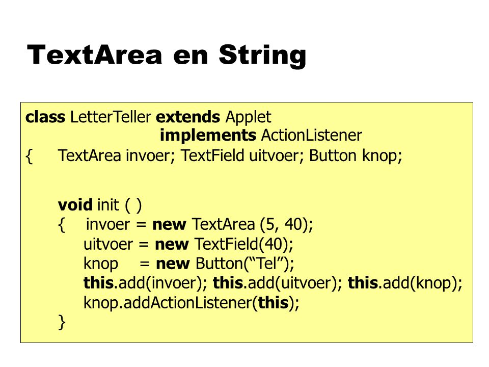 TextArea en String class LetterTeller extends Applet { void init ( ) { invoer = new TextArea (5, 40); uitvoer = new TextField(40); knop = new Button(""