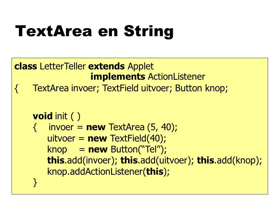 TextArea en String class LetterTeller extends Applet { void actionPerformed ( ActionEvent e ) { String s; int n; s = invoer.getText (); n = s.length (); uitvoer.setText ( u heeft + n + tekens getikt ); } TextArea invoer; TextField uitvoer; Button knop; implements ActionListener