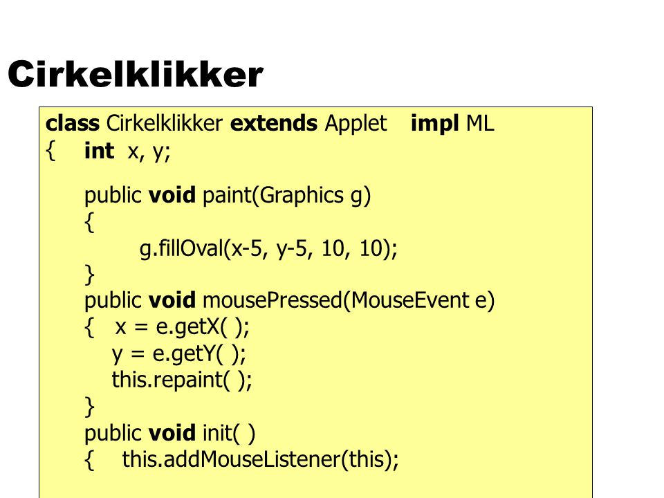 Cirkelklikker class Cirkelklikker extends Applet { public void paint(Graphics g) { g.fillOval(x-5, y-5, 10, 10); } public void mousePressed(MouseEvent
