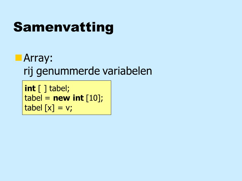 Samenvatting nArray: rij genummerde variabelen int [ ] tabel; tabel = new int [10]; tabel [x] = v;