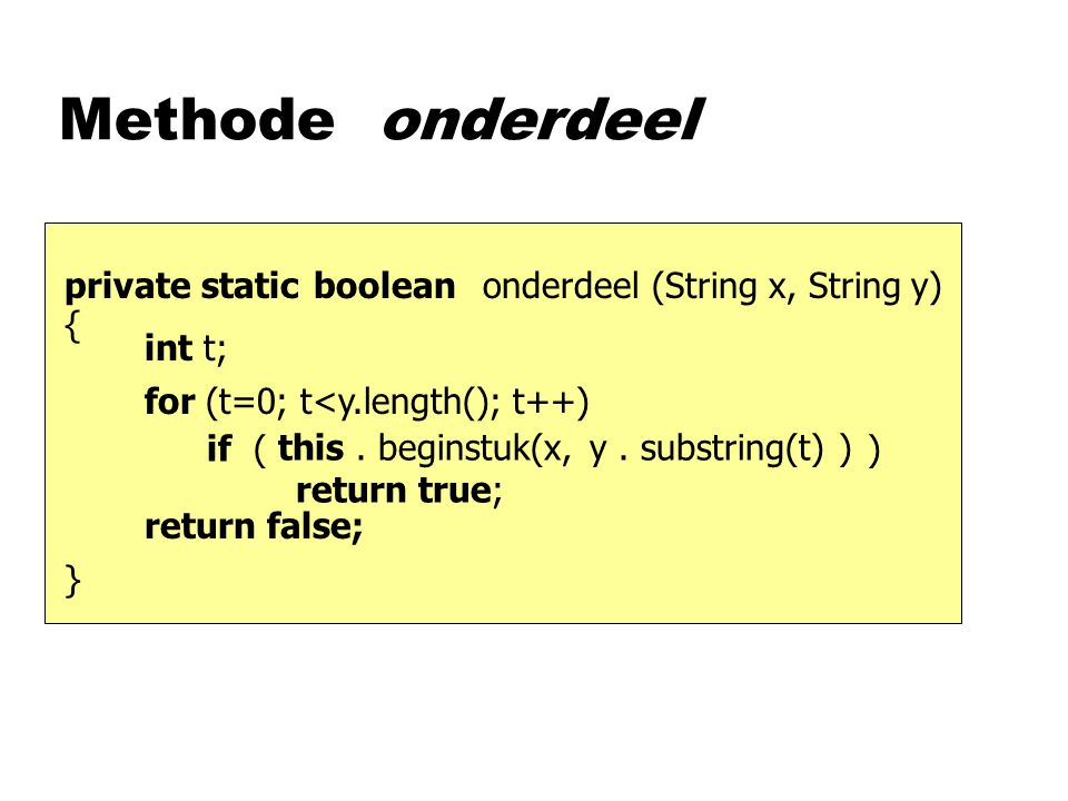 Methode onderdeel (String x, String y)booleanprivate static {}{} onderdeel y. substring(t)this. beginstuk(x, ) if ( ) return true; for (t=0; t<y.lengt