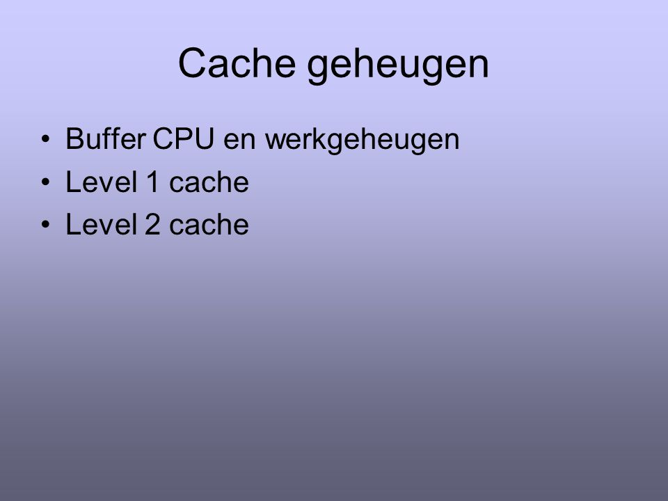 Cache geheugen Buffer CPU en werkgeheugen Level 1 cache Level 2 cache