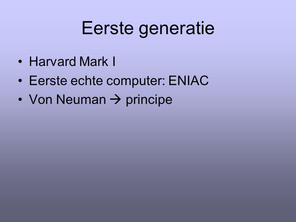Eerste generatie Harvard Mark I Eerste echte computer: ENIAC Von Neuman  principe