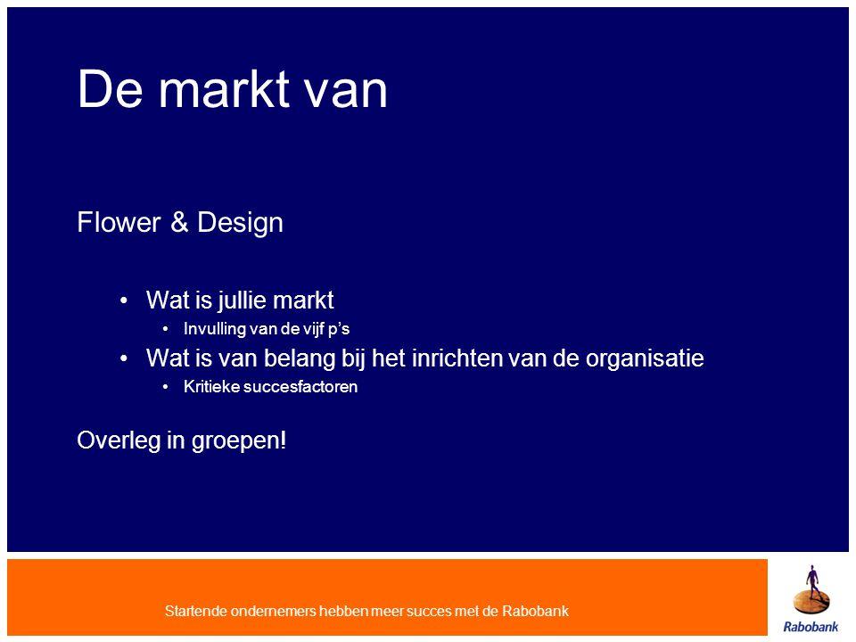 Startende ondernemers hebben meer succes met de Rabobank De markt van Flower & Design Wat is jullie markt Invulling van de vijf p's Wat is van belang