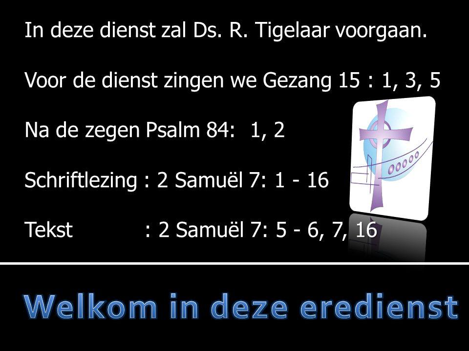 In deze dienst zal Ds. R. Tigelaar voorgaan. Voor de dienst zingen we Gezang 15 : 1, 3, 5 Na de zegen Psalm 84: 1, 2 Schriftlezing : 2 Samuël 7: 1 - 1