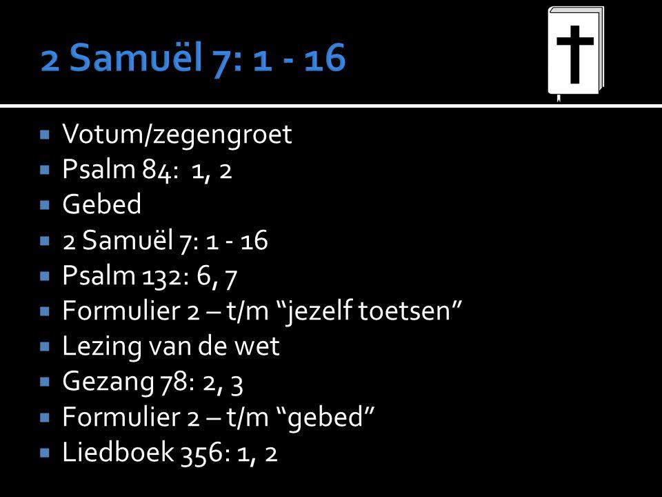 """ Votum/zegengroet  Psalm 84: 1, 2  Gebed  2 Samuël 7: 1 - 16  Psalm 132: 6, 7  Formulier 2 – t/m """"jezelf toetsen""""  Lezing van de wet  Gezang 7"""