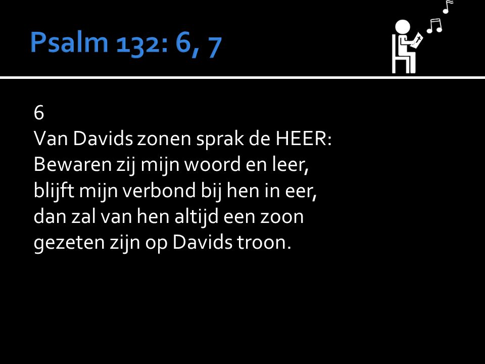 6 Van Davids zonen sprak de HEER: Bewaren zij mijn woord en leer, blijft mijn verbond bij hen in eer, dan zal van hen altijd een zoon gezeten zijn op