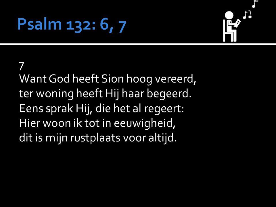 7 Want God heeft Sion hoog vereerd, ter woning heeft Hij haar begeerd. Eens sprak Hij, die het al regeert: Hier woon ik tot in eeuwigheid, dit is mijn