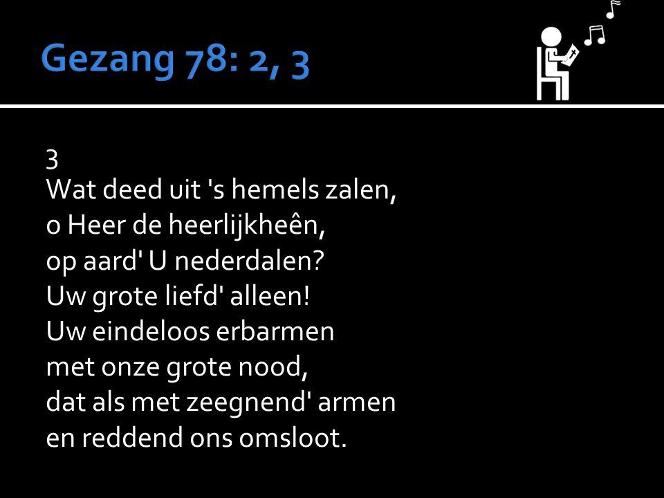3 Wat deed uit 's hemels zalen, o Heer de heerlijkheên, op aard' U nederdalen? Uw grote liefd' alleen! Uw eindeloos erbarmen met onze grote nood, dat