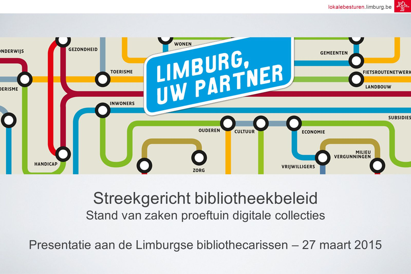 lokalebesturen.limburg.be Streekgericht bibliotheekbeleid Stand van zaken proeftuin digitale collecties Presentatie aan de Limburgse bibliothecarissen – 27 maart 2015