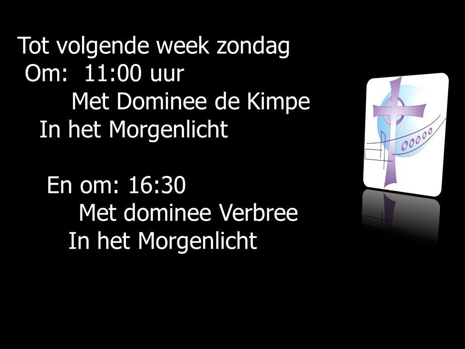 Tot volgende week zondag Om: 11:00 uur Met Dominee de Kimpe In het Morgenlicht En om: 16:30 Met dominee Verbree In het Morgenlicht