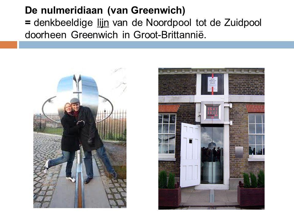  De nulmeridiaan (van Greenwich) = denkbeeldige lijn van de Noordpool tot de Zuidpool doorheen Greenwich in Groot-Brittannië.