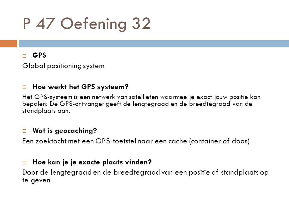 P 47 Oefening 32  GPS Global positioning system  Hoe werkt het GPS systeem? Het GPS-systeem is een netwerk van satellieten waarmee je exact jouw pos