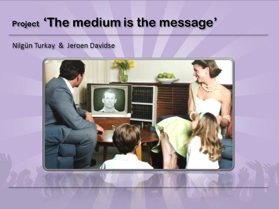 Project 'The medium is the message' Nilgün Turkay & Jeroen Davidse