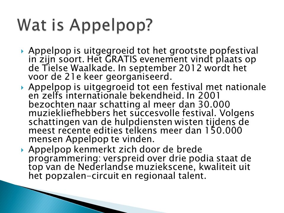  Appelpop is uitgegroeid tot het grootste popfestival in zijn soort. Het GRATIS evenement vindt plaats op de Tielse Waalkade. In september 2012 wordt