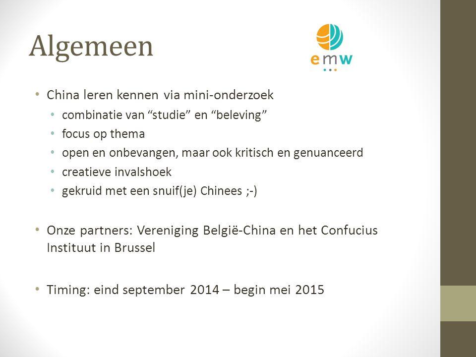 Algemeen China leren kennen via mini-onderzoek combinatie van studie en beleving focus op thema open en onbevangen, maar ook kritisch en genuanceerd creatieve invalshoek gekruid met een snuif(je) Chinees ;-) Onze partners: Vereniging België-China en het Confucius Instituut in Brussel Timing: eind september 2014 – begin mei 2015