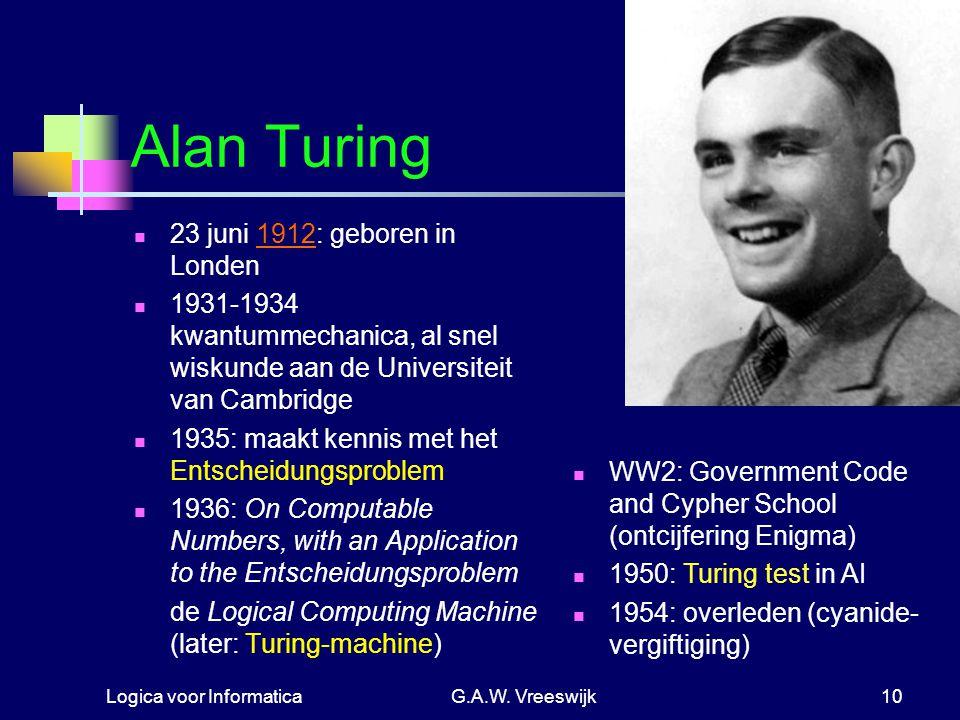 Logica voor InformaticaG.A.W. Vreeswijk10 Alan Turing 23 juni 1912: geboren in Londen 1931-1934 kwantummechanica, al snel wiskunde aan de Universiteit