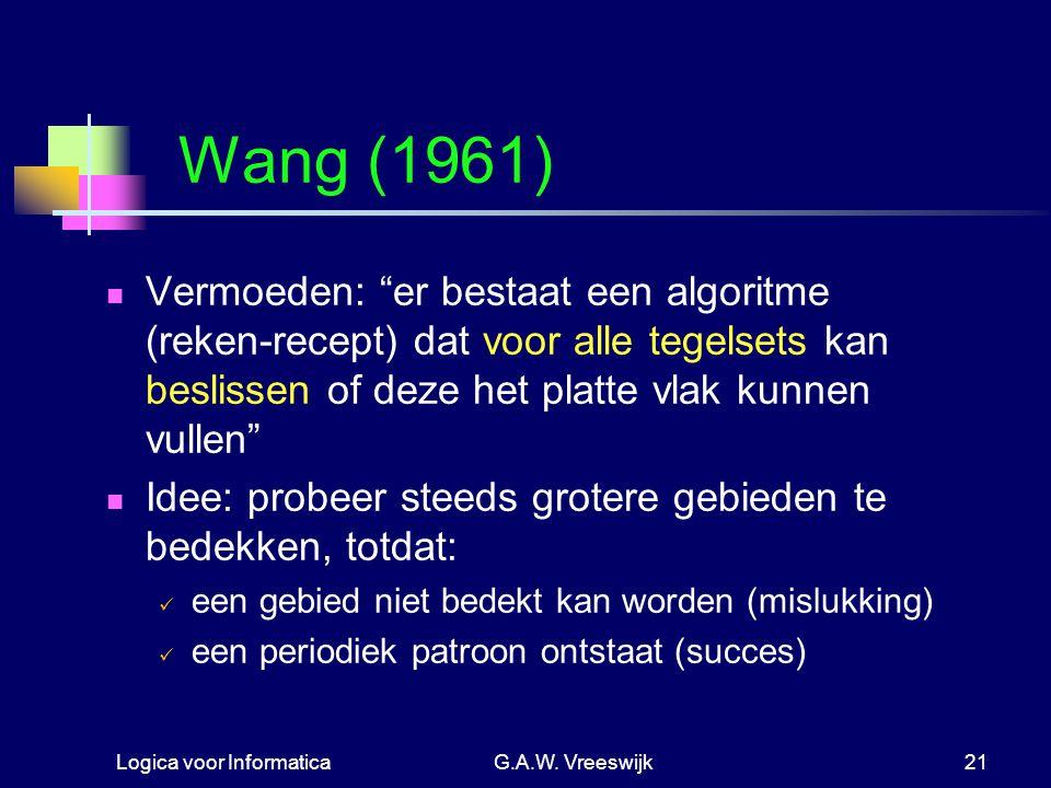 """Logica voor InformaticaG.A.W. Vreeswijk21 Wang (1961) Vermoeden: """"er bestaat een algoritme (reken-recept) dat voor alle tegelsets kan beslissen of dez"""