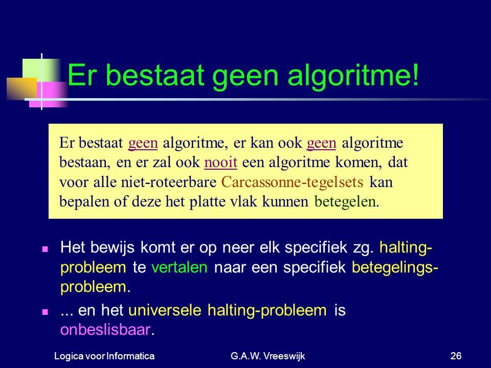 Logica voor InformaticaG.A.W. Vreeswijk26 Er bestaat geen algoritme! Er bestaat geen algoritme, er kan ook geen algoritme bestaan, en er zal ook nooit