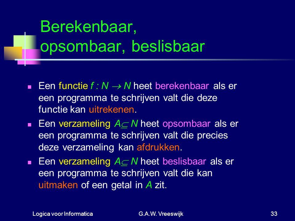 Logica voor InformaticaG.A.W. Vreeswijk33 Berekenbaar, opsombaar, beslisbaar Een functie f : N  N heet berekenbaar als er een programma te schrijven