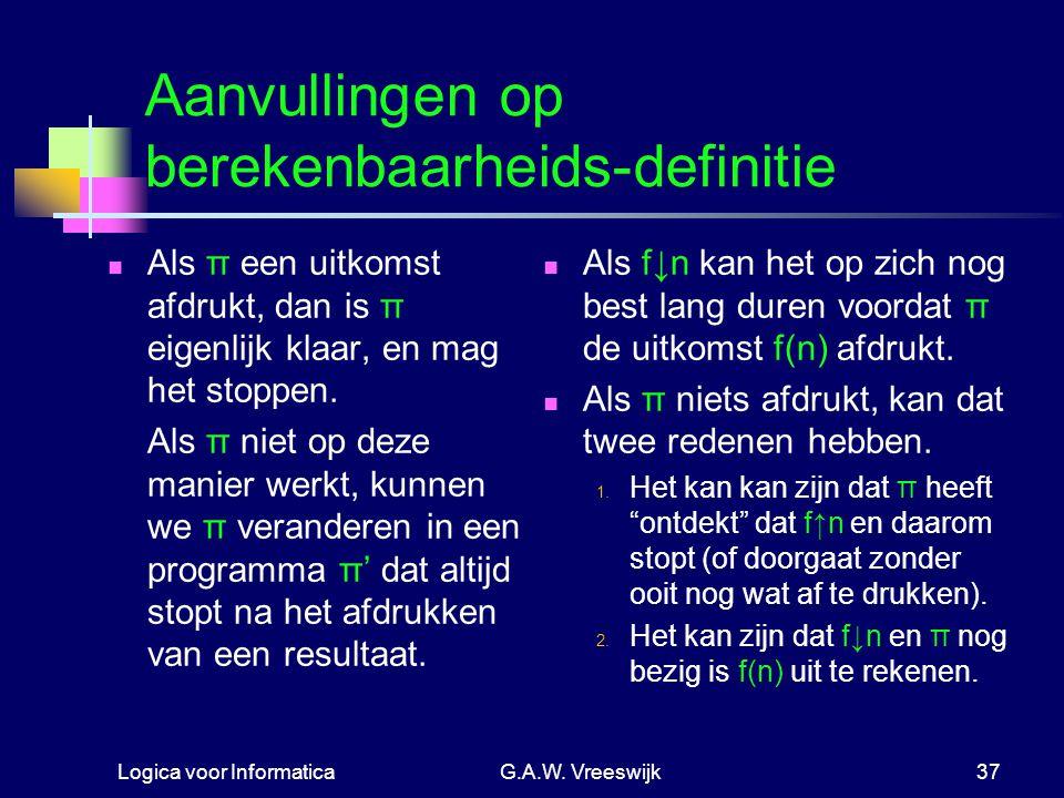 Logica voor InformaticaG.A.W. Vreeswijk37 Aanvullingen op berekenbaarheids-definitie Als π een uitkomst afdrukt, dan is π eigenlijk klaar, en mag het
