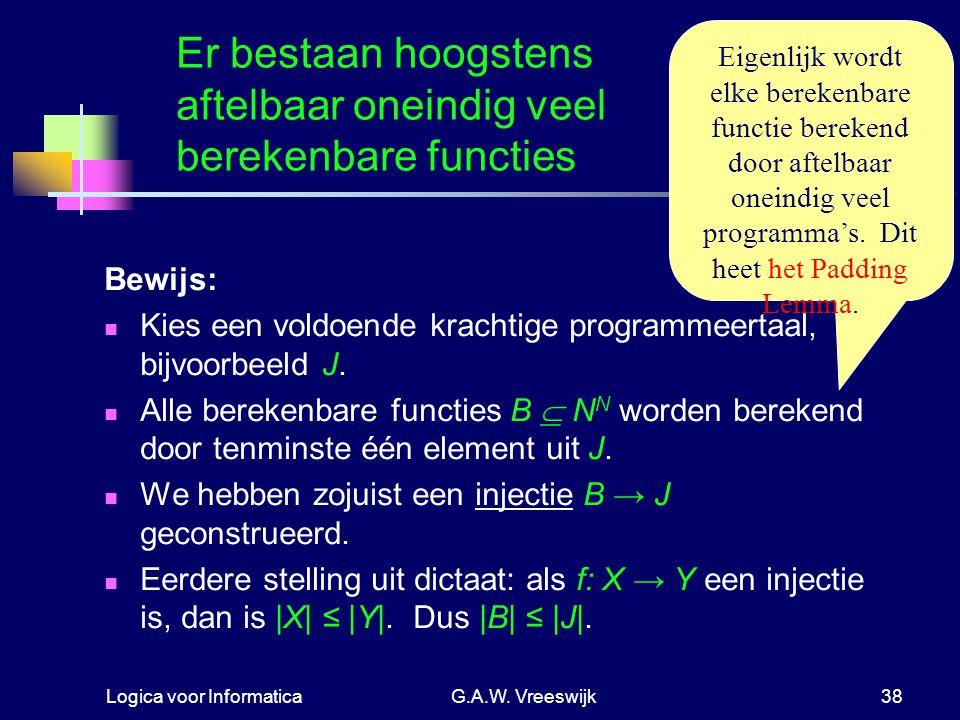 Logica voor InformaticaG.A.W. Vreeswijk38 Er bestaan hoogstens aftelbaar oneindig veel berekenbare functies Bewijs: Kies een voldoende krachtige progr