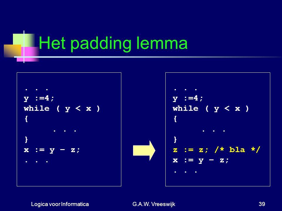 Logica voor InformaticaG.A.W. Vreeswijk39 Het padding lemma... y :=4; while ( y < x ) {... } x := y − z;... y :=4; while ( y < x ) {... } z := z; /* b