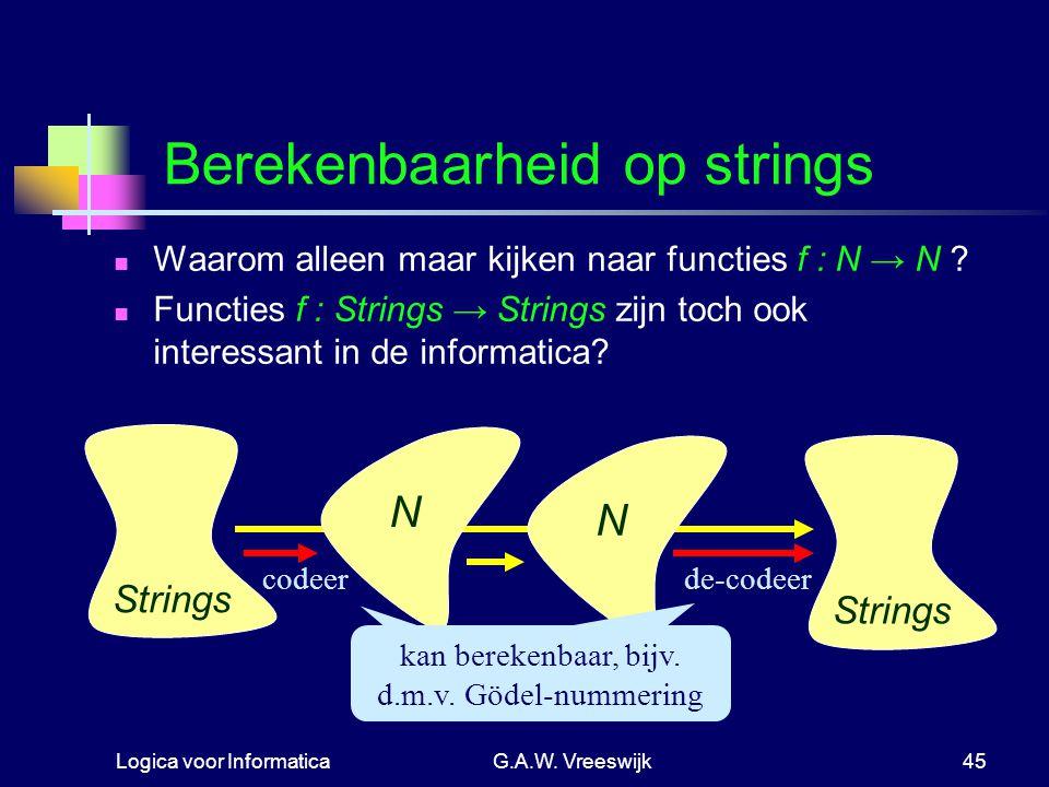 Logica voor InformaticaG.A.W. Vreeswijk45 Berekenbaarheid op strings Waarom alleen maar kijken naar functies f : N → N ? Functies f : Strings → String