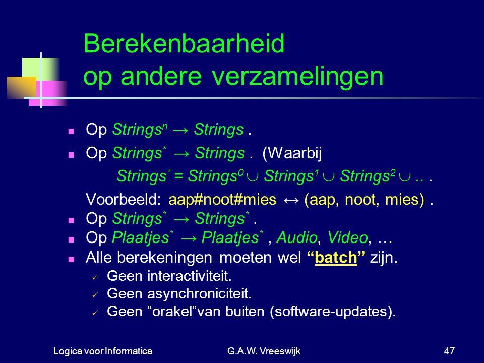 Logica voor InformaticaG.A.W. Vreeswijk47 Berekenbaarheid op andere verzamelingen Op Strings n → Strings. Op Strings * → Strings. (Waarbij Strings * =