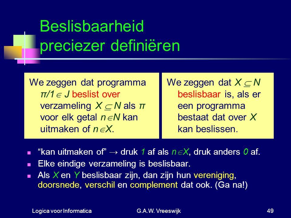 """Logica voor InformaticaG.A.W. Vreeswijk49 Beslisbaarheid preciezer definiëren """"kan uitmaken of"""" → druk 1 af als n  X, druk anders 0 af. Elke eindige"""