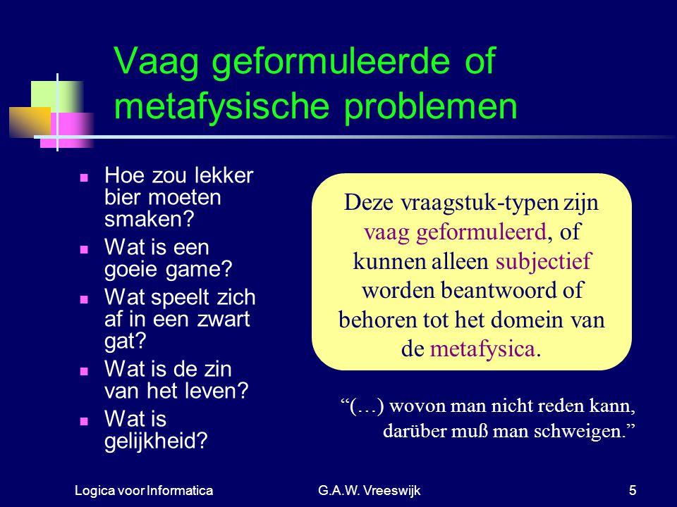 Logica voor InformaticaG.A.W. Vreeswijk5 Vaag geformuleerde of metafysische problemen Hoe zou lekker bier moeten smaken? Wat is een goeie game? Wat sp