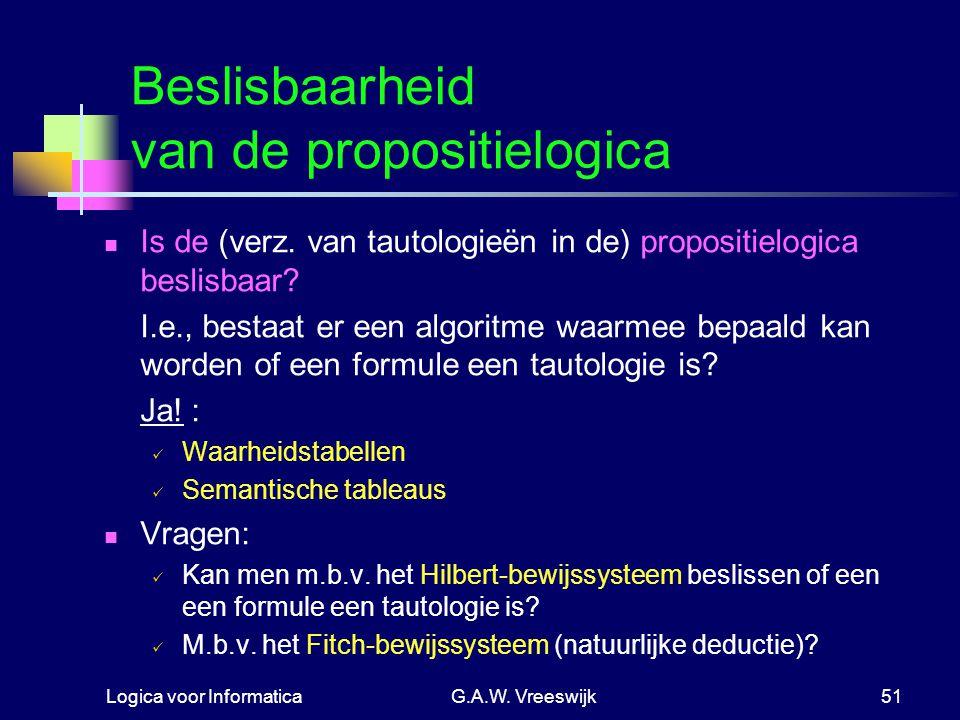 Logica voor InformaticaG.A.W. Vreeswijk51 Beslisbaarheid van de propositielogica Is de (verz. van tautologieën in de) propositielogica beslisbaar? I.e